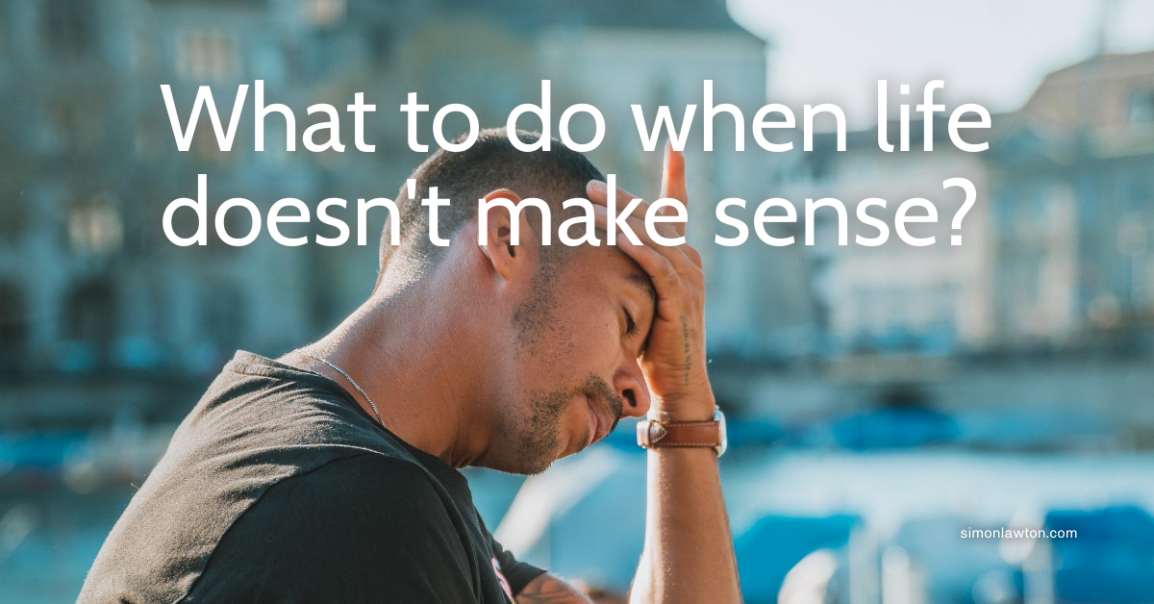 What to do when life doesn't make sense?